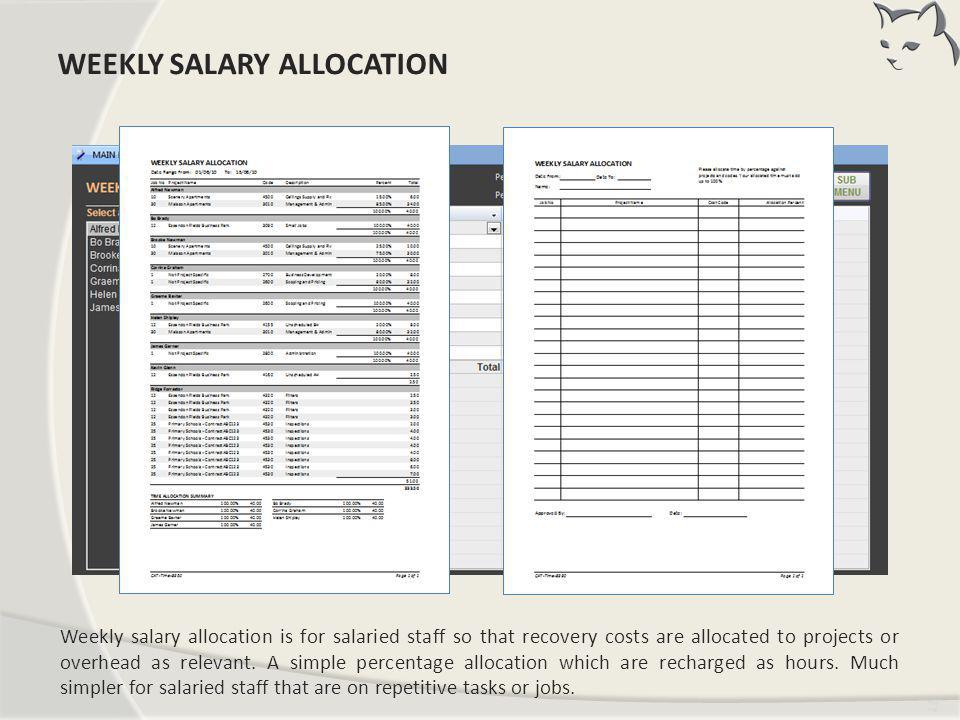 Tim ing Weekly salary allocation is for salaried staff so that recovery costs are allocated to projects or overhead as relevant. A simple percentage a