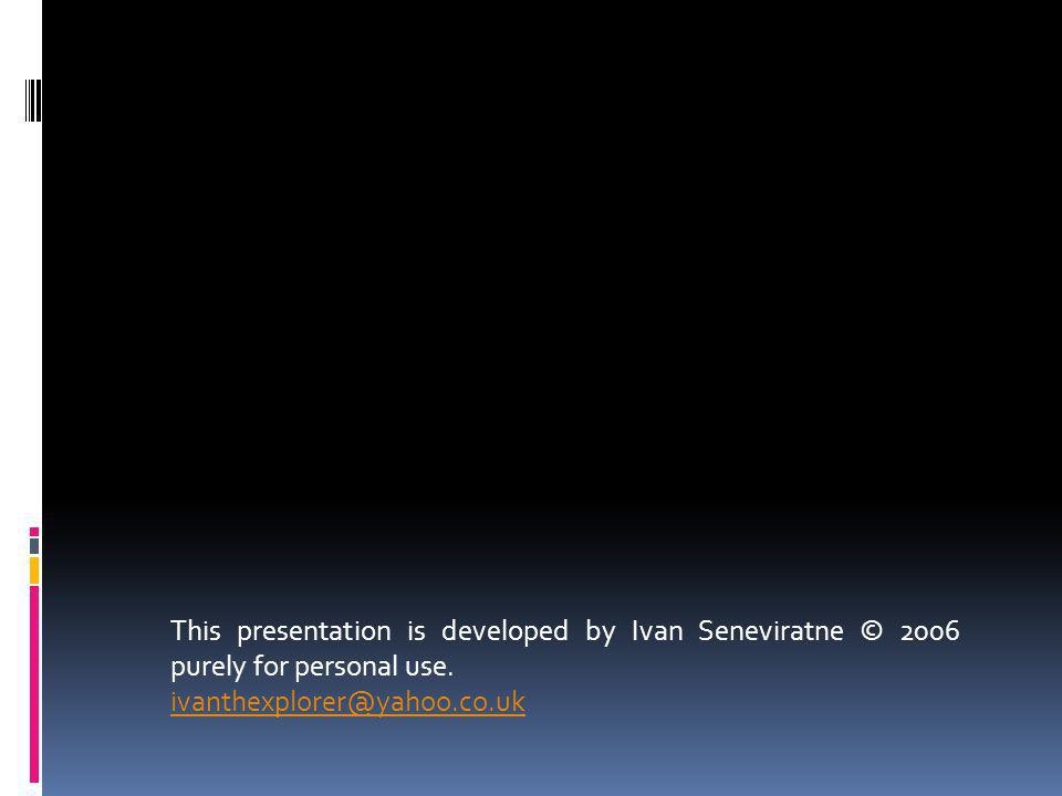 This presentation is developed by Ivan Seneviratne © 2006 purely for personal use. ivanthexplorer@yahoo.co.uk
