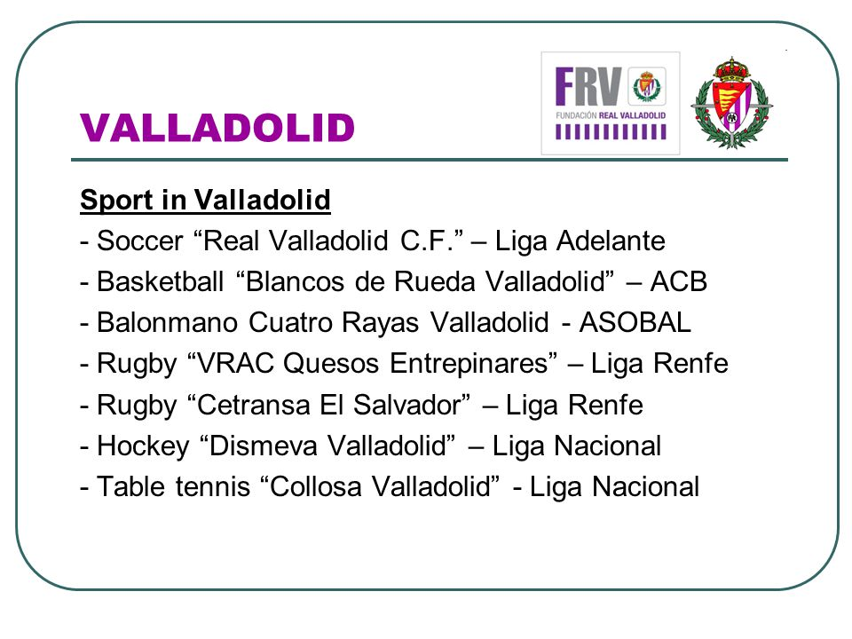 VALLADOLID Sport in Valladolid - Soccer Real Valladolid C.F. – Liga Adelante - Basketball Blancos de Rueda Valladolid – ACB - Balonmano Cuatro Rayas V