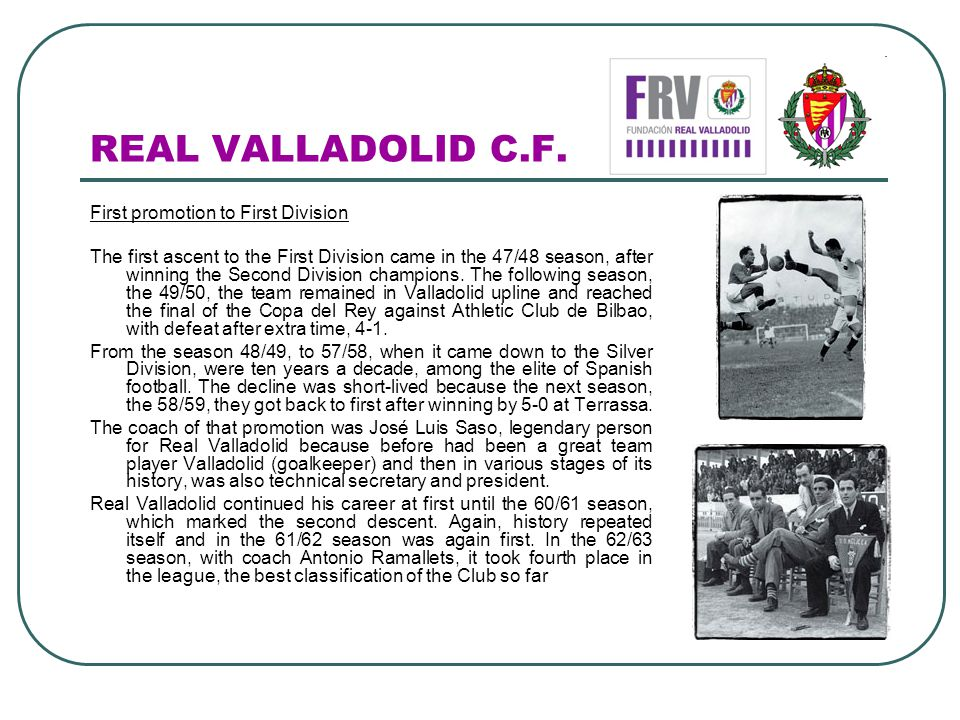 REAL VALLADOLID C.F. First promotion to First Division The first ascent to the First Division came in the 47/48 season, after winning the Second Divis