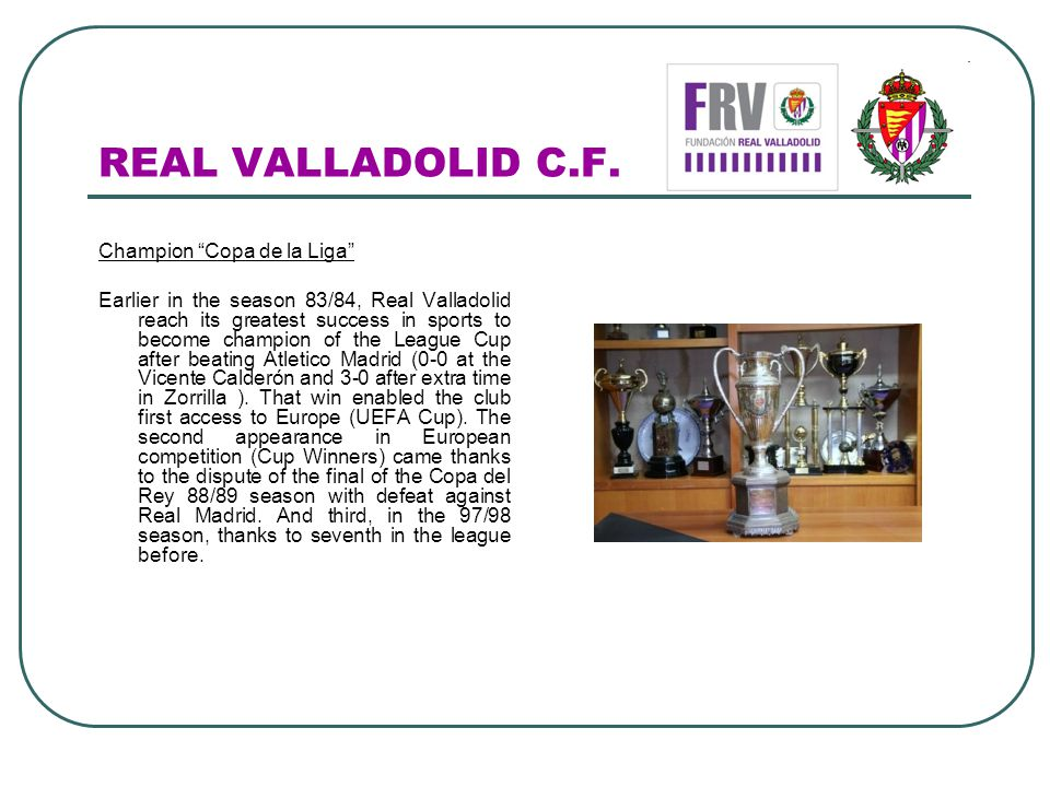 REAL VALLADOLID C.F. Champion Copa de la Liga Earlier in the season 83/84, Real Valladolid reach its greatest success in sports to become champion of