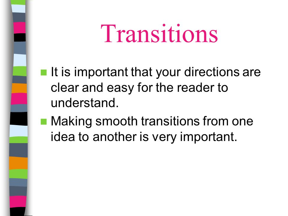 Transitions It is important that your directions are clear and easy for the reader to understand. Making smooth transitions from one idea to another i