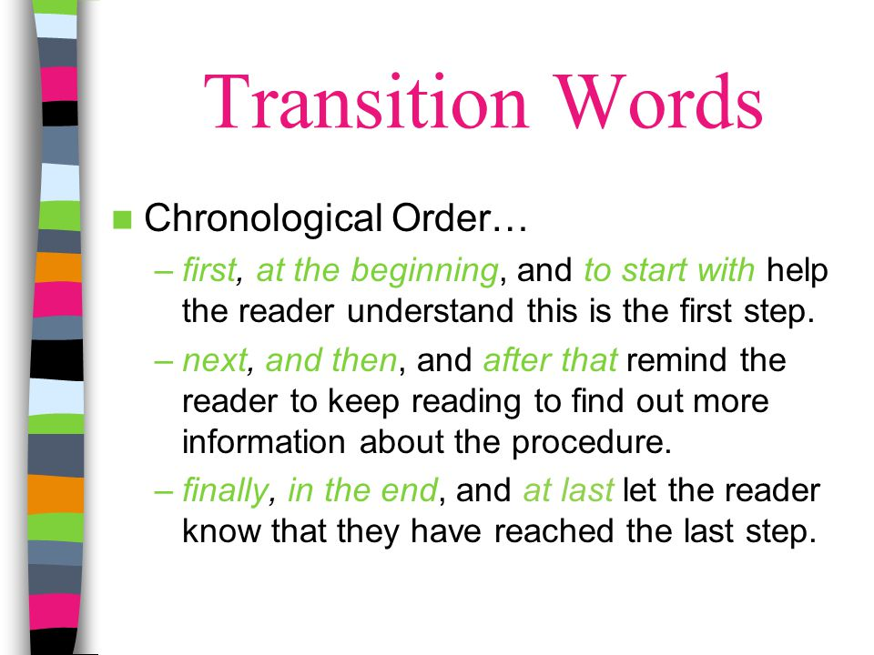 Transition Words Chronological Order… –first, at the beginning, and to start with help the reader understand this is the first step. –next, and then,