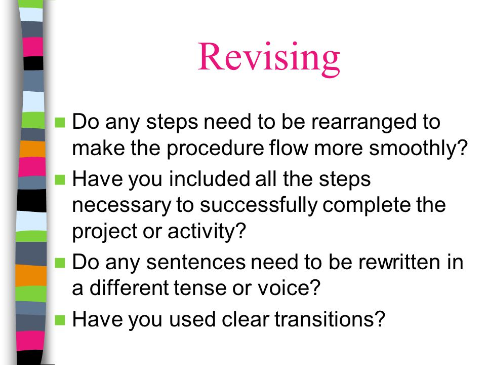 Revising Do any steps need to be rearranged to make the procedure flow more smoothly? Have you included all the steps necessary to successfully comple