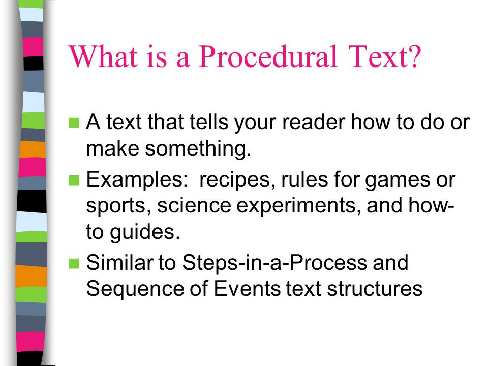 What is a Procedural Text? A text that tells your reader how to do or make something. Examples: recipes, rules for games or sports, science experiment