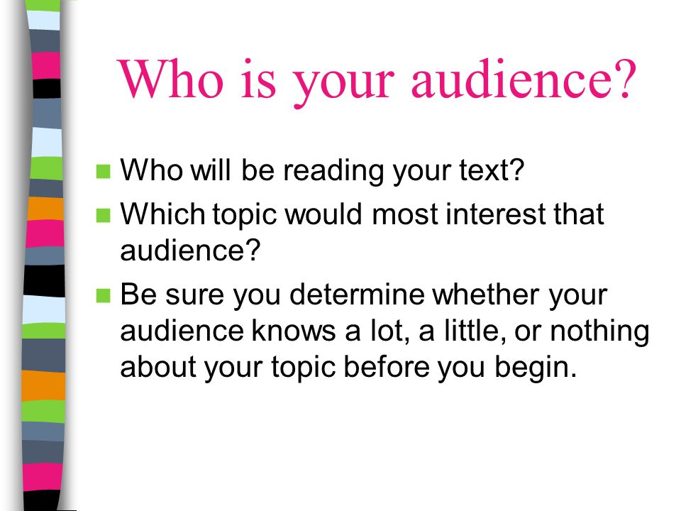 Who is your audience? Who will be reading your text? Which topic would most interest that audience? Be sure you determine whether your audience knows