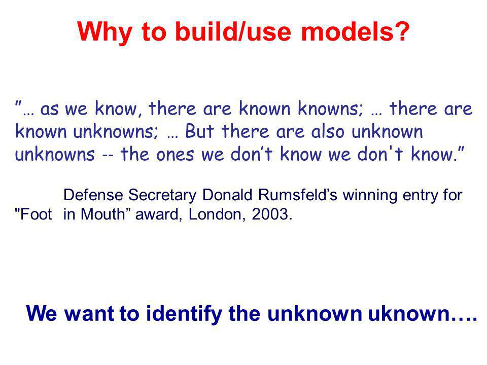 Why to build/use models? … as we know, there are known knowns; … there are known unknowns; … But there are also unknown unknowns the ones we dont know