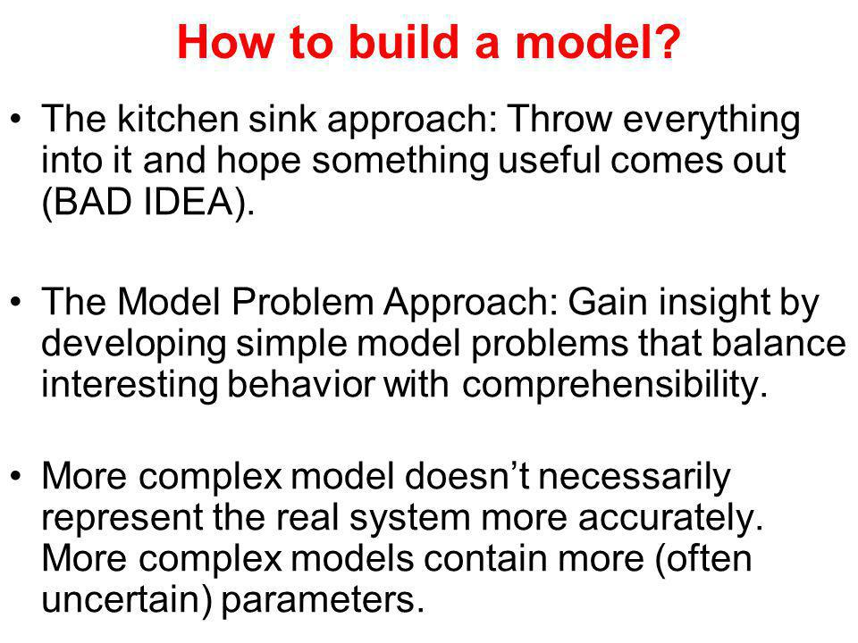 How to build a model? The kitchen sink approach: Throw everything into it and hope something useful comes out (BAD IDEA). The Model Problem Approach: