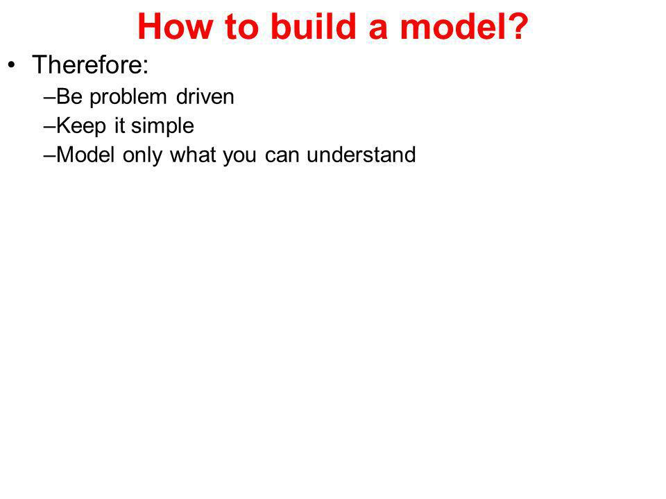 How to build a model? Therefore: –Be problem driven –Keep it simple –Model only what you can understand
