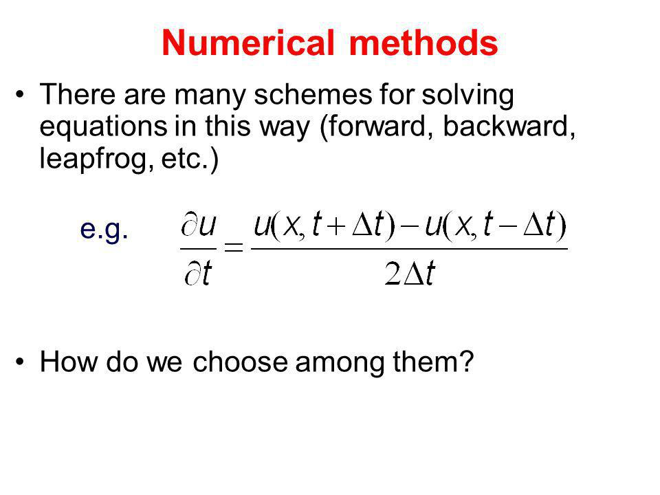 Numerical methods There are many schemes for solving equations in this way (forward, backward, leapfrog, etc.) e.g. How do we choose among them?