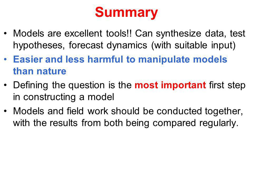 Summary Models are excellent tools!! Can synthesize data, test hypotheses, forecast dynamics (with suitable input) Easier and less harmful to manipula