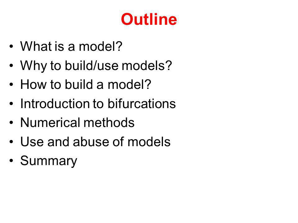 Outline What is a model? Why to build/use models? How to build a model? Introduction to bifurcations Numerical methods Use and abuse of models Summary