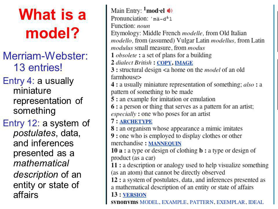 What is a model? Merriam-Webster: 13 entries! Entry 4: a usually miniature representation of something Entry 12: a system of postulates, data, and inf