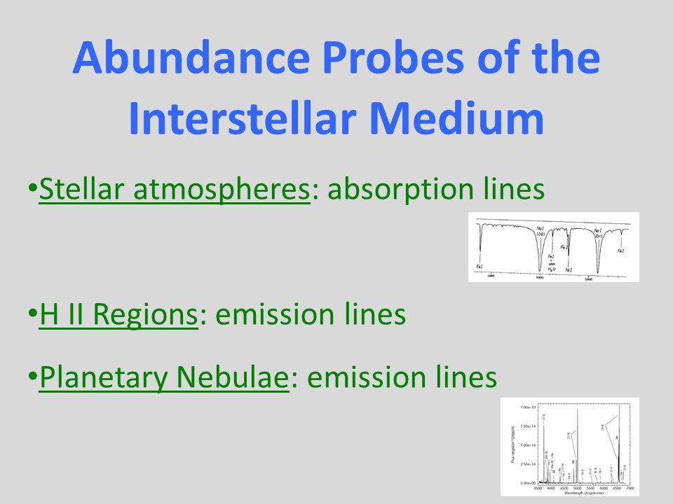 Abundance Probes of the Interstellar Medium Stellar atmospheres: absorption lines H II Regions: emission lines Planetary Nebulae: emission lines