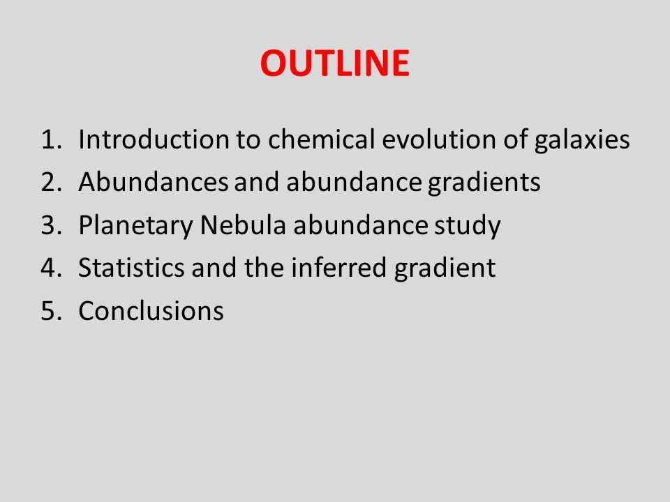OUTLINE 1.Introduction to chemical evolution of galaxies 2.Abundances and abundance gradients 3.Planetary Nebula abundance study 4.Statistics and the inferred gradient 5.Conclusions