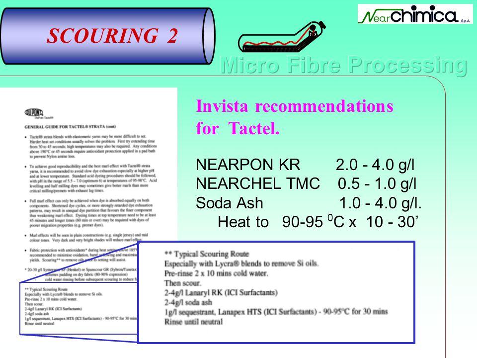 SCOURING 2 Invista recommendations for Tactel. NEARPON KR 2.0 - 4.0 g/l NEARCHEL TMC 0.5 - 1.0 g/l Soda Ash1.0 - 4.0 g/l. Heat to 90-95 0 C x 10 - 30
