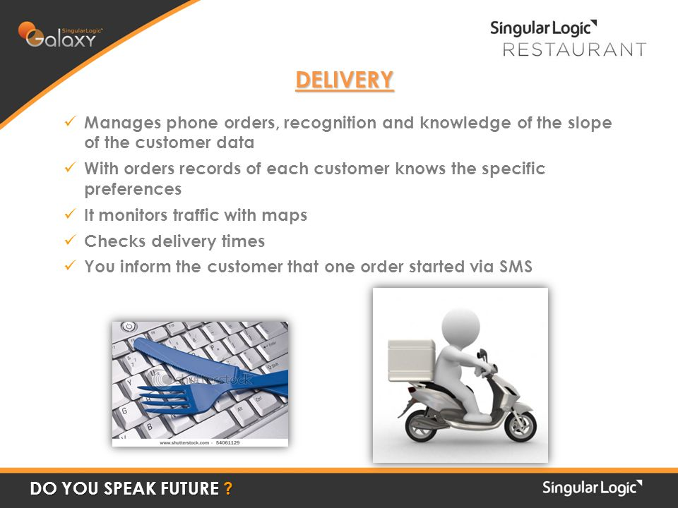 DELIVERY Manages phone orders, recognition and knowledge of the slope of the customer data With orders records of each customer knows the specific preferences It monitors traffic with maps Checks delivery times You inform the customer that one order started via SMS DO YOU SPEAK FUTURE