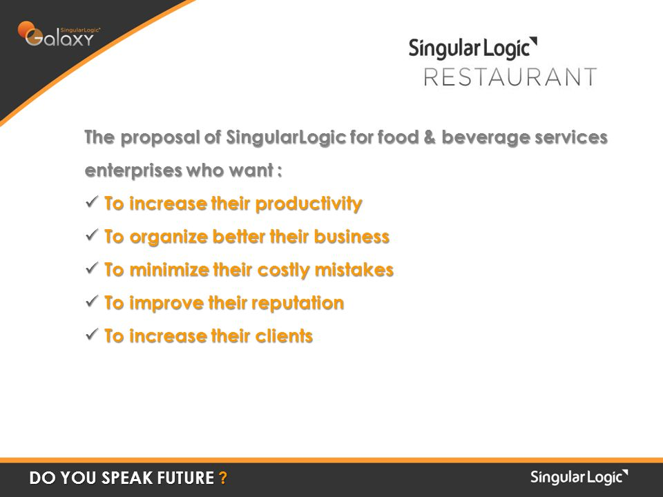 The proposal of SingularLogic for food & beverage services enterprises who want : To increase their productivity To increase their productivity To organize better their business To organize better their business To minimize their costly mistakes To minimize their costly mistakes To improve their reputation To improve their reputation To increase their clients To increase their clients DO YOU SPEAK FUTURE