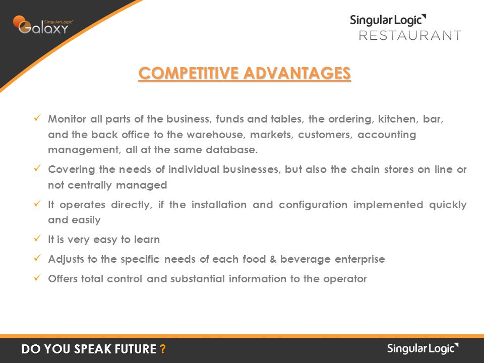 COMPETITIVE ADVANTAGES Monitor all parts of the business, funds and tables, the ordering, kitchen, bar, and the back office to the warehouse, markets, customers, accounting management, all at the same database.