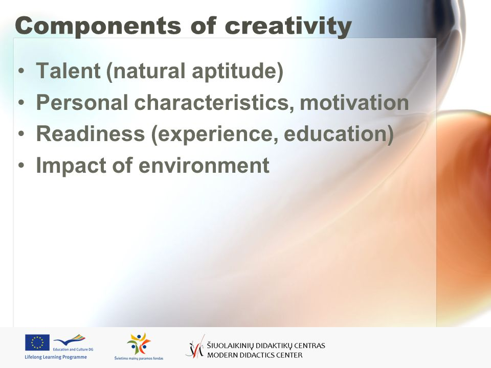 Components of creativity Talent (natural aptitude) Personal characteristics, motivation Readiness (experience, education) Impact of environment