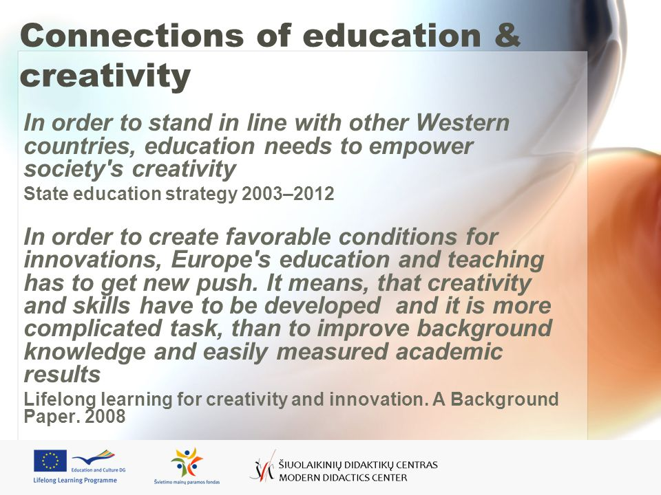 Connections of education & creativity In order to stand in line with other Western countries, education needs to empower society s creativity State education strategy 2003–2012 In order to create favorable conditions for innovations, Europe s education and teaching has to get new push.
