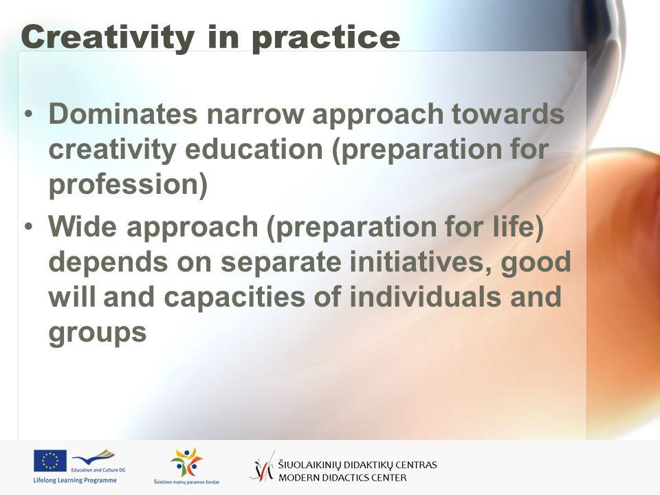 Creativity in practice Dominates narrow approach towards creativity education (preparation for profession) Wide approach (preparation for life) depends on separate initiatives, good will and capacities of individuals and groups