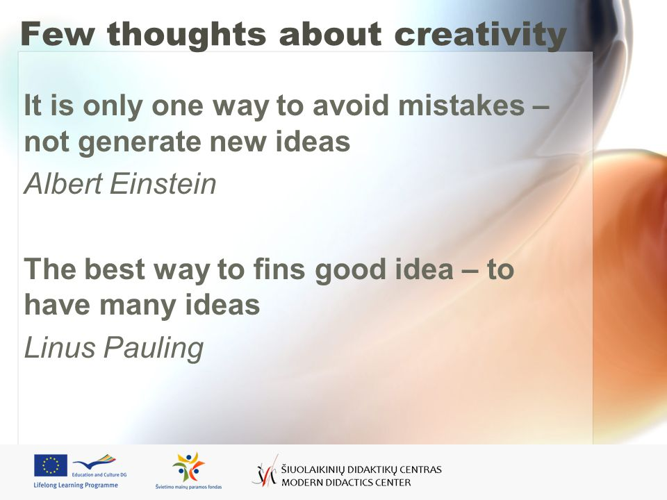 Few thoughts about creativity It is only one way to avoid mistakes – not generate new ideas Albert Einstein The best way to fins good idea – to have many ideas Linus Pauling