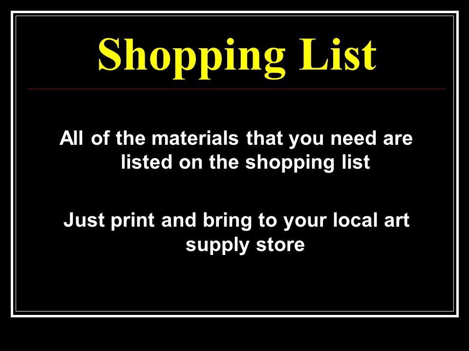 Shopping List All of the materials that you need are listed on the shopping list Just print and bring to your local art supply store