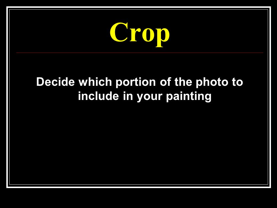 Crop Decide which portion of the photo to include in your painting