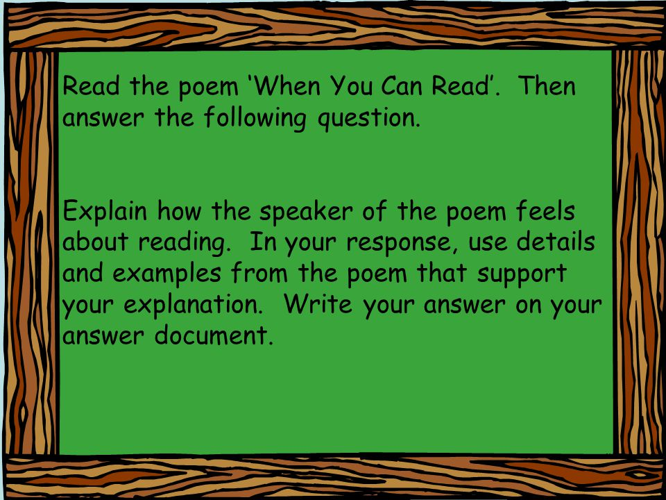 Read the poem When You Can Read. Then answer the following question. Explain how the speaker of the poem feels about reading. In your response, use de