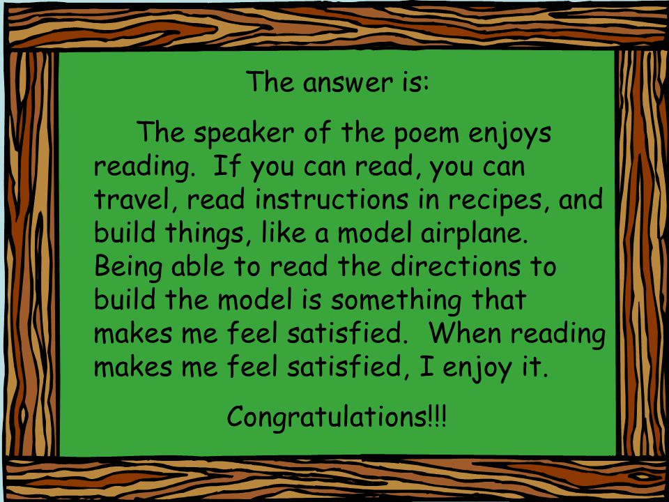 The answer is: The speaker of the poem enjoys reading. If you can read, you can travel, read instructions in recipes, and build things, like a model a