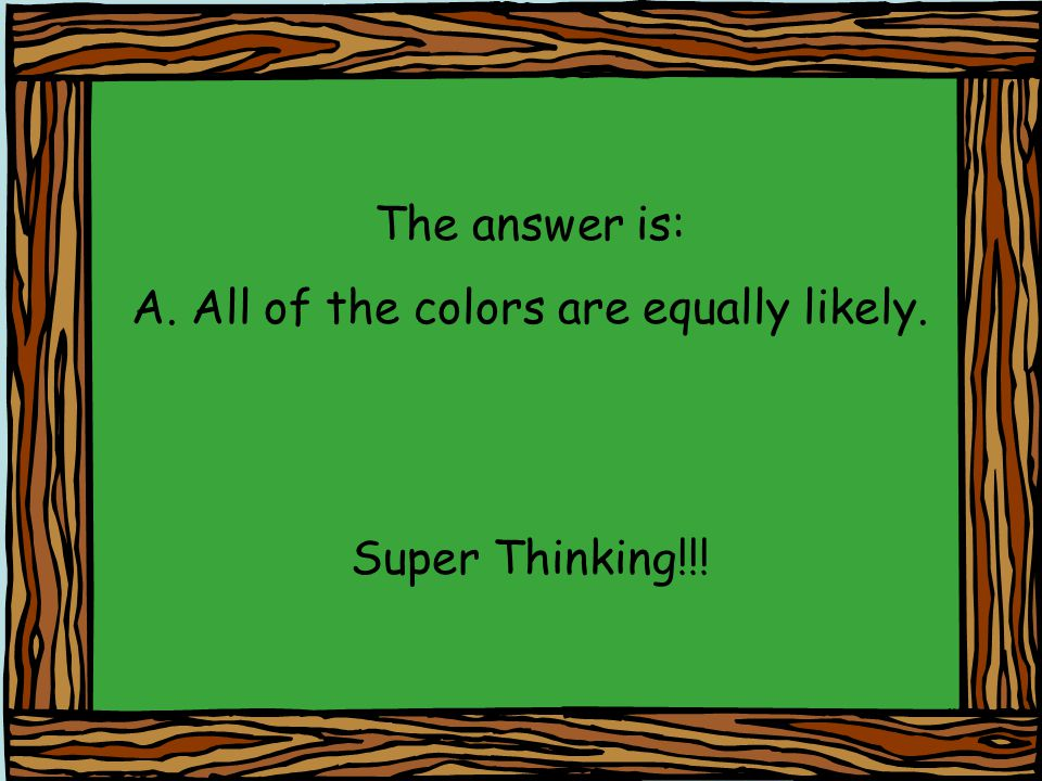 The answer is: A. All of the colors are equally likely. Super Thinking!!!