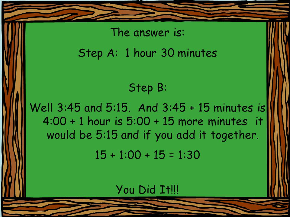 The answer is: Step A: 1 hour 30 minutes Step B: Well 3:45 and 5:15. And 3:45 + 15 minutes is 4:00 + 1 hour is 5:00 + 15 more minutes it would be 5:15