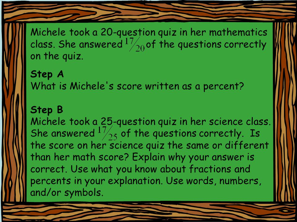 Michele took a 20-question quiz in her mathematics class. She answered of the questions correctly on the quiz. Step A What is Michele's score written