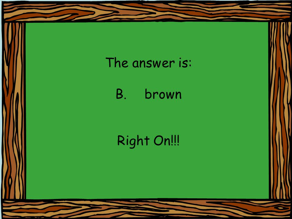 The answer is: B. brown Right On!!!