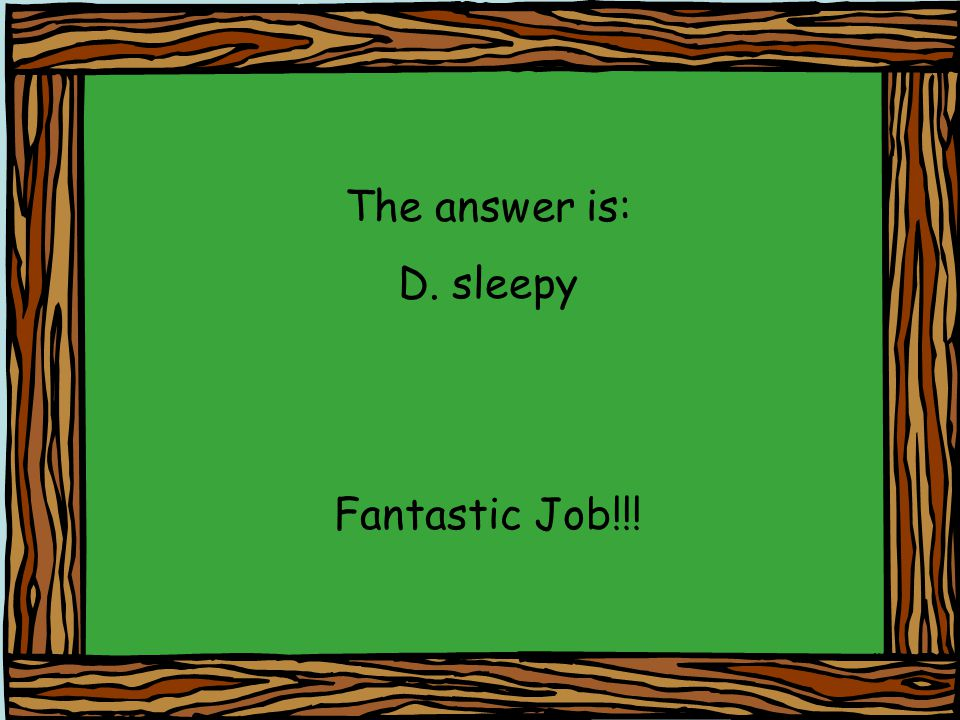 The answer is: D. sleepy Fantastic Job!!!