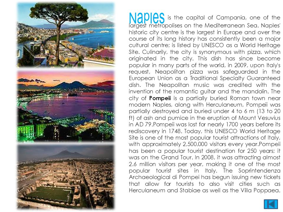 Naples is the capital of Campania, one of the largest metropolises on the Mediterranean Sea. Naples' historic city centre is the largest in Europe and