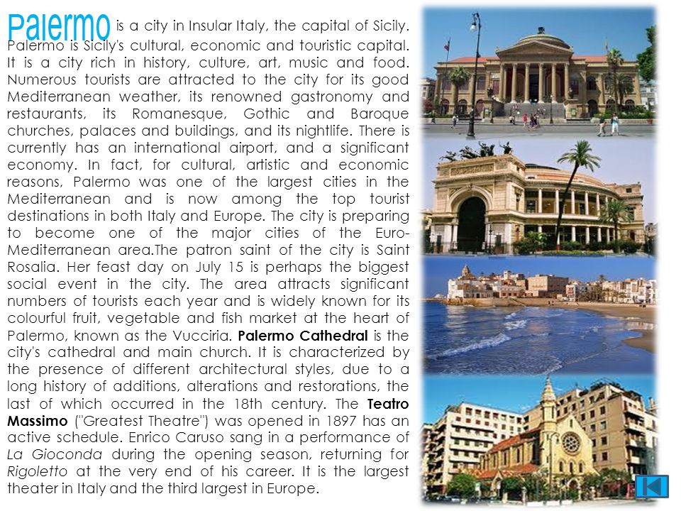 Palermo is a city in Insular Italy, the capital of Sicily. Palermo is Sicily's cultural, economic and touristic capital. It is a city rich in history,