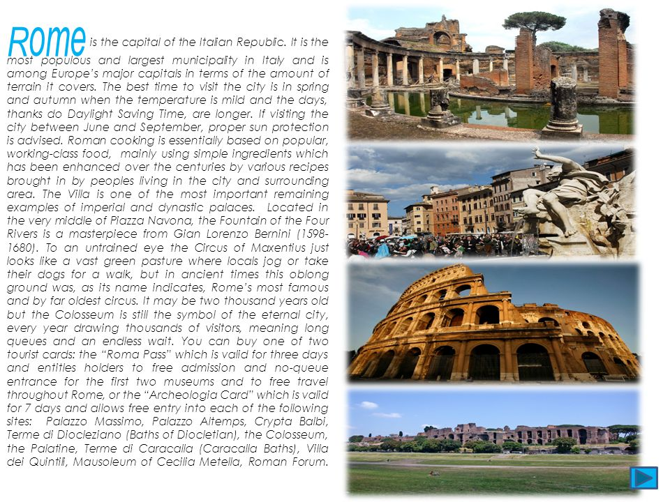 Rome is the capital of the Italian Republic. It is the most populous and largest municipality in Italy and is among Europes major capitals in terms of