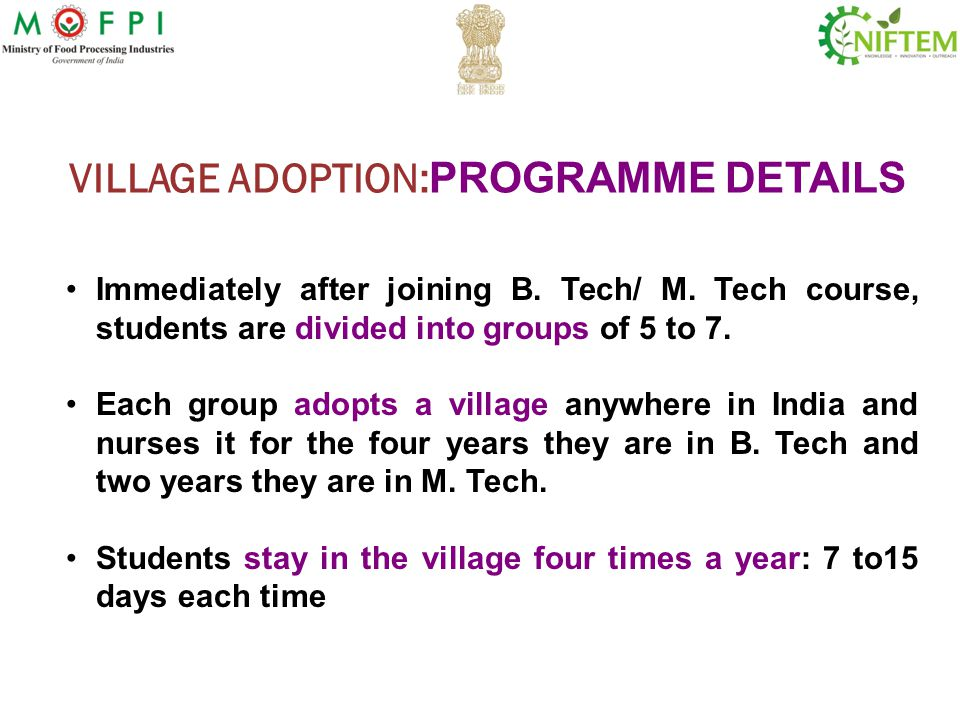 VILLAGE ADOPTION: PROGRAMME DETAILS Immediately after joining B. Tech/ M. Tech course, students are divided into groups of 5 to 7. Each group adopts a