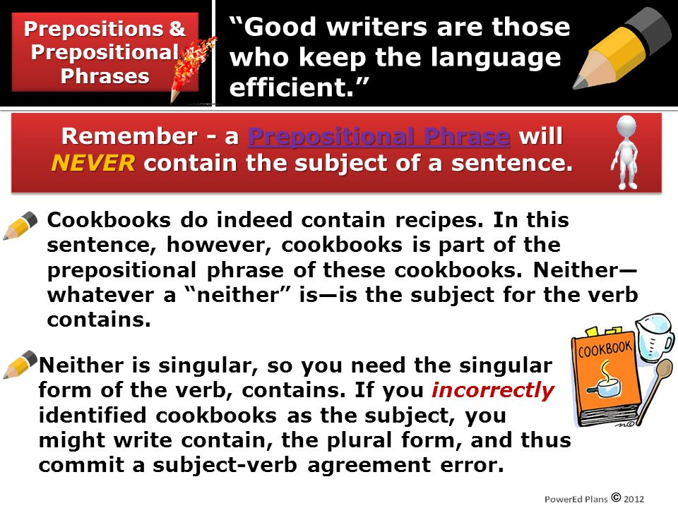 Prepositions & Prepositional Phrases Good writers are those who keep the language efficient. Remember - a Prepositional Phrase will NEVER contain the