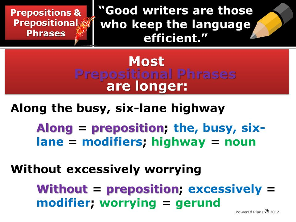 Most Prepositional Phrases are longer: Prepositions & Prepositional Phrases Good writers are those who keep the language efficient. Along the busy, si