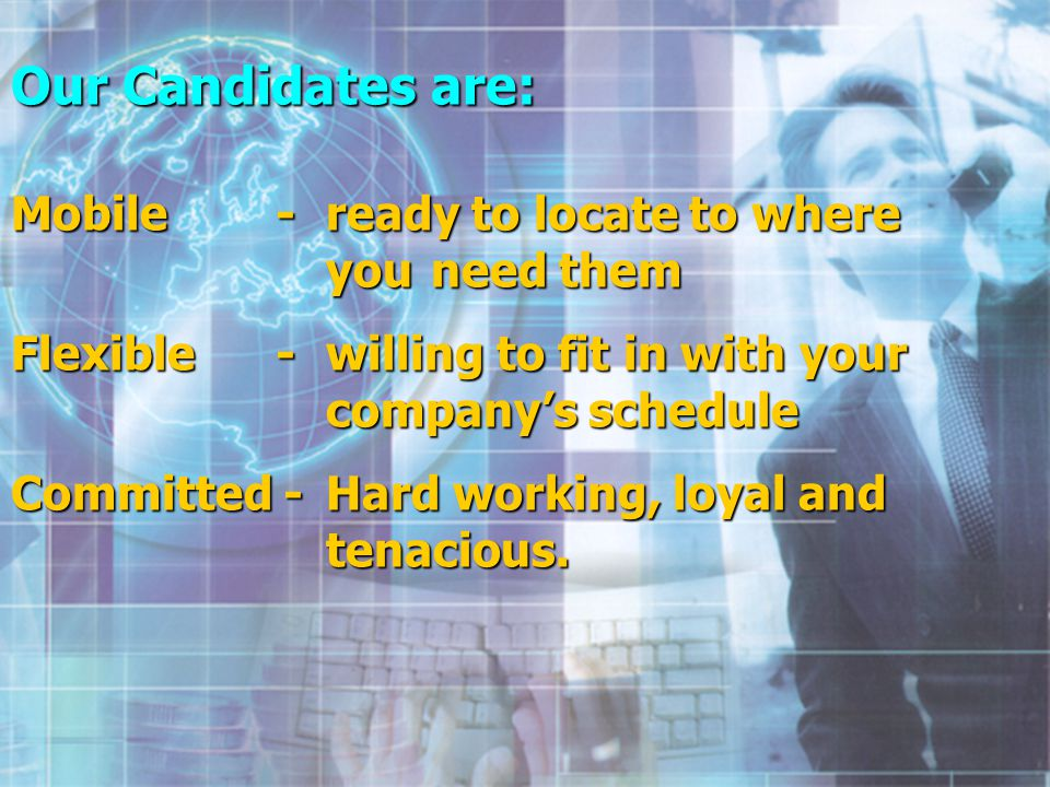Our Candidates are: Mobile - ready to locate to where you need them Flexible - willing to fit in with your companys schedule Committed - Hard working, loyal and tenacious.