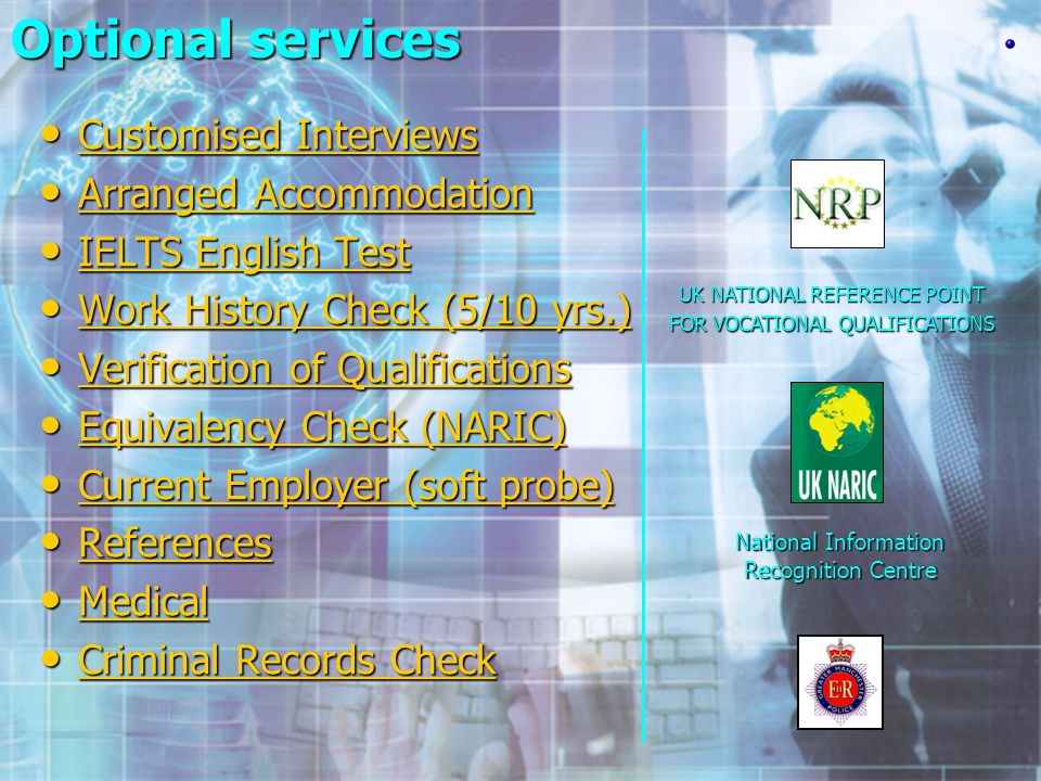 UK NATIONAL REFERENCE POINT FOR VOCATIONAL QUALIFICATIONS National Information Recognition Centre Optional services Optional services Customised Interviews Customised Interviews Customised Interviews Customised Interviews Arranged Accommodation Arranged Accommodation Arranged Accommodation Arranged Accommodation IELTS English Test IELTS English Test IELTS English Test IELTS English Test Work History Check (5/10 yrs.) Work History Check (5/10 yrs.) Work History Check (5/10 yrs.) Work History Check (5/10 yrs.) Verification of Qualifications Verification of Qualifications Verification of Qualifications Verification of Qualifications Equivalency Check (NARIC) Equivalency Check (NARIC) Equivalency Check (NARIC) Equivalency Check (NARIC) Current Employer (soft probe) Current Employer (soft probe) Current Employer (soft probe) Current Employer (soft probe) References References References Medical Medical Medical Criminal Records Check Criminal Records Check Criminal Records Check Criminal Records Check