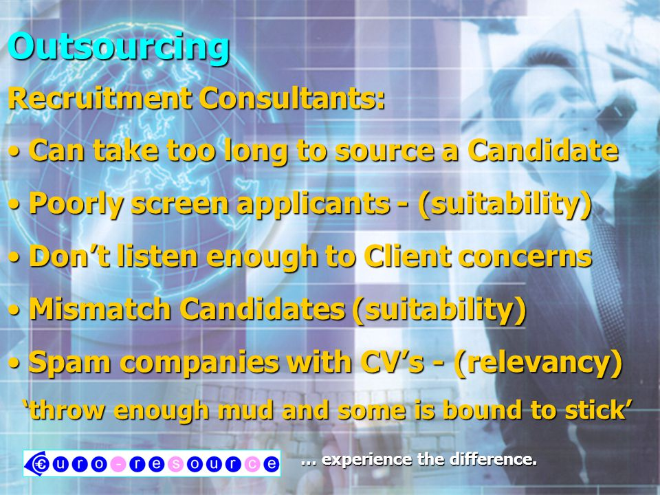 Outsourcing Can take too long to source a Candidate Can take too long to source a Candidate Can take too long to source a Candidate Can take too long to source a Candidate Poorly screen applicants - (suitability) Poorly screen applicants - (suitability) Poorly screen applicants - (suitability) Poorly screen applicants - (suitability) Dont listen enough to Client concerns Dont listen enough to Client concerns Dont listen enough to Client concerns Dont listen enough to Client concerns Mismatch Candidates (suitability) Mismatch Candidates (suitability) Mismatch Candidates (suitability) Mismatch Candidates (suitability) Spam companies with CVs - (relevancy) Spam companies with CVs - (relevancy) Spam companies with CVs - (relevancy) Spam companies with CVs - (relevancy) throw enough mud and some is bound to stick throw enough mud and some is bound to stick … experience the difference.