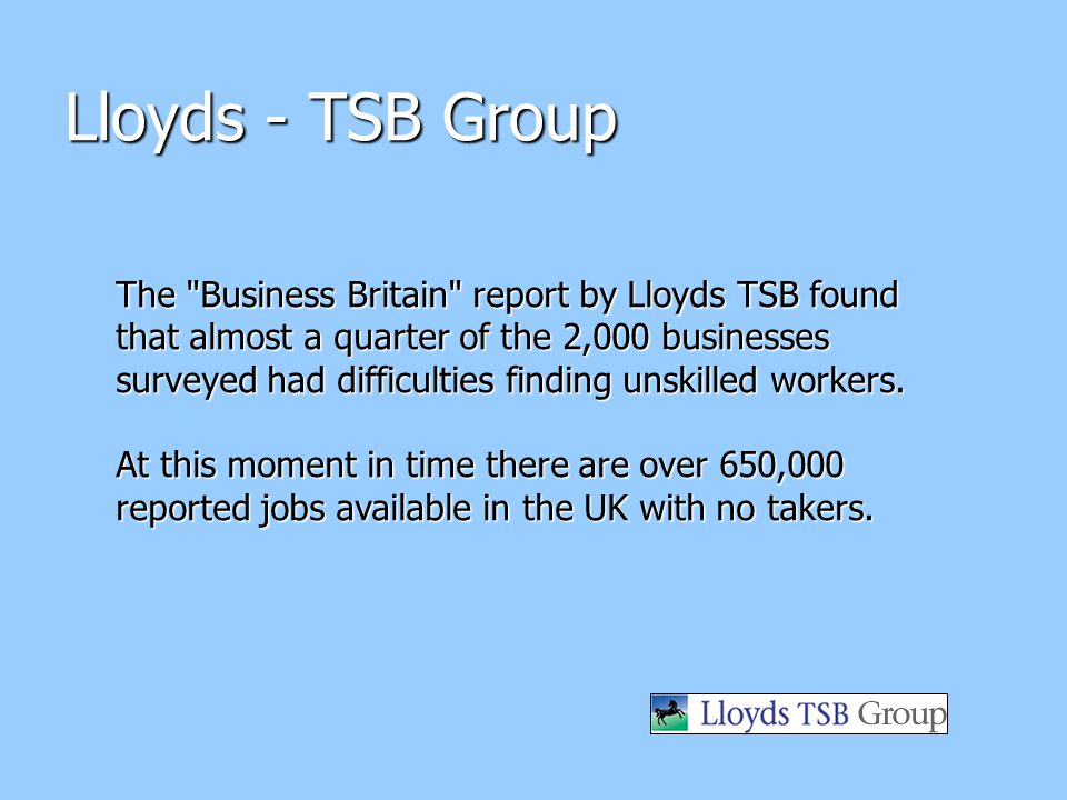 The Business Britain report by Lloyds TSB found that almost a quarter of the 2,000 businesses surveyed had difficulties finding unskilled workers.