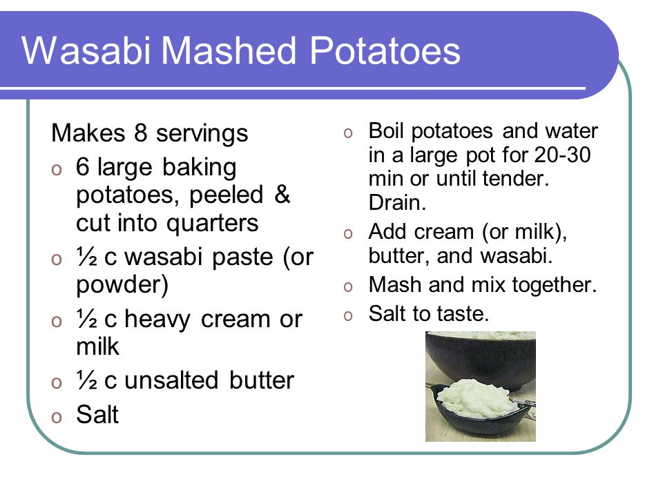 Wasabi Mashed Potatoes Makes 8 servings o 6 large baking potatoes, peeled & cut into quarters o ½ c wasabi paste (or powder) o ½ c heavy cream or milk o ½ c unsalted butter o Salt o Boil potatoes and water in a large pot for 20-30 min or until tender.