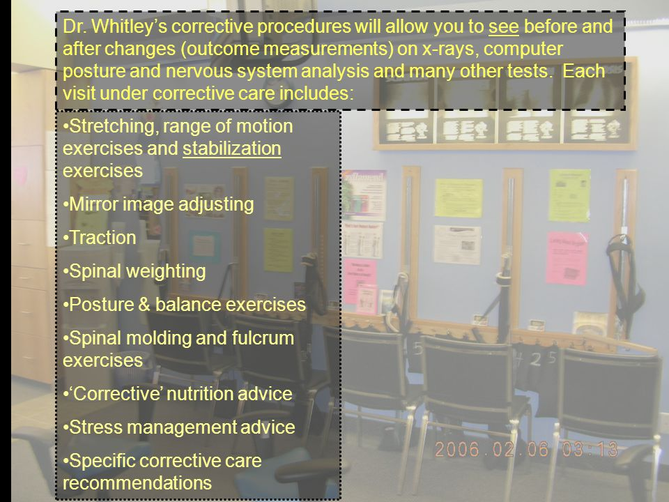 Dr. Whitleys corrective procedures will allow you to see before and after changes (outcome measurements) on x-rays, computer posture and nervous syste