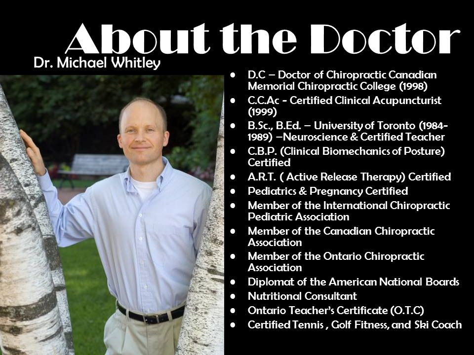 About the Doctor D.C – Doctor of Chiropractic Canadian Memorial Chiropractic College (1998) C.C.Ac - Certified Clinical Acupuncturist (1999) B.Sc., B.