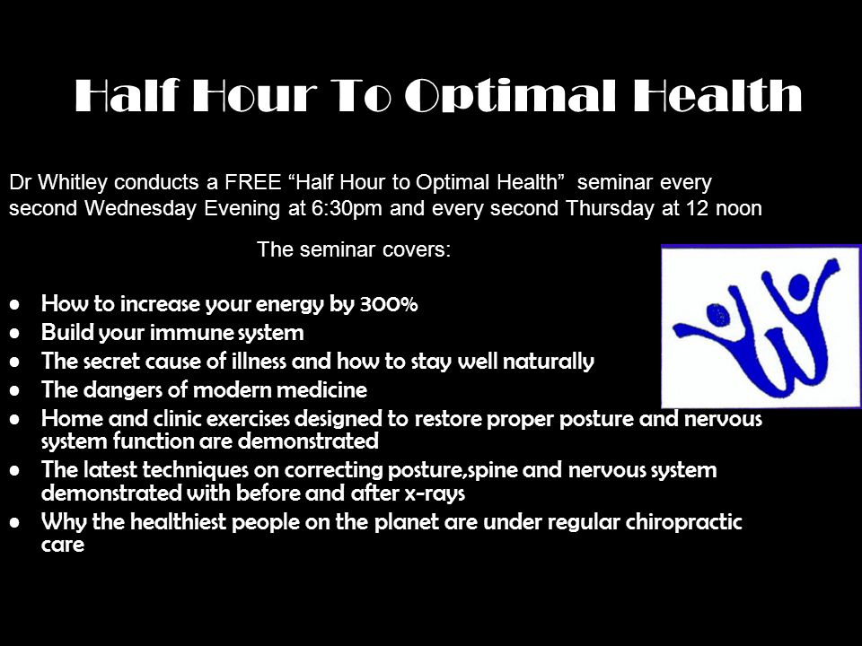 Half Hour To Optimal Health Dr Whitley conducts a FREE Half Hour to Optimal Health seminar every second Wednesday Evening at 6:30pm and every second T